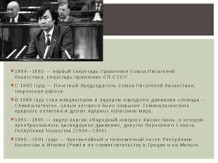 1984—1992 — первый секретарь Правления Союза Писателей Казахстана, секретарь