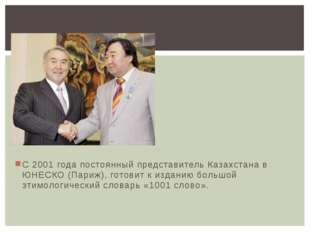 С 2001 года постоянный представитель Казахстана в ЮНЕСКО (Париж), готовит к и