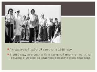 Литературной работой занялся в 1955 году. В 1959 году поступил в Литературный