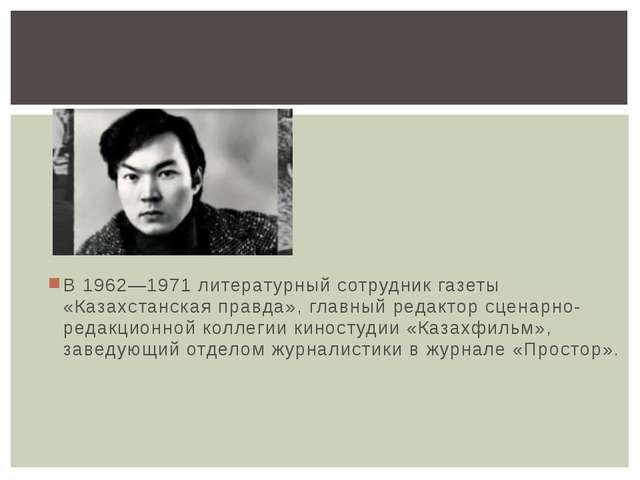 В 1962—1971 литературный сотрудник газеты «Казахстанская правда», главный ред...