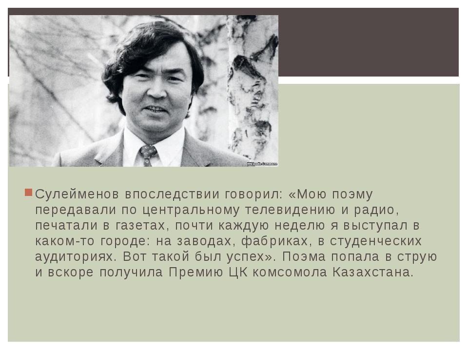 Сулейменов впоследствии говорил: «Мою поэму передавали по центральному телеви...