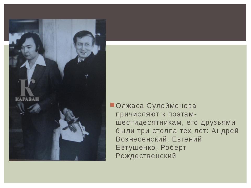 Олжаса Сулейменова причисляют к поэтам-шестидесятникам, его друзьями были три...