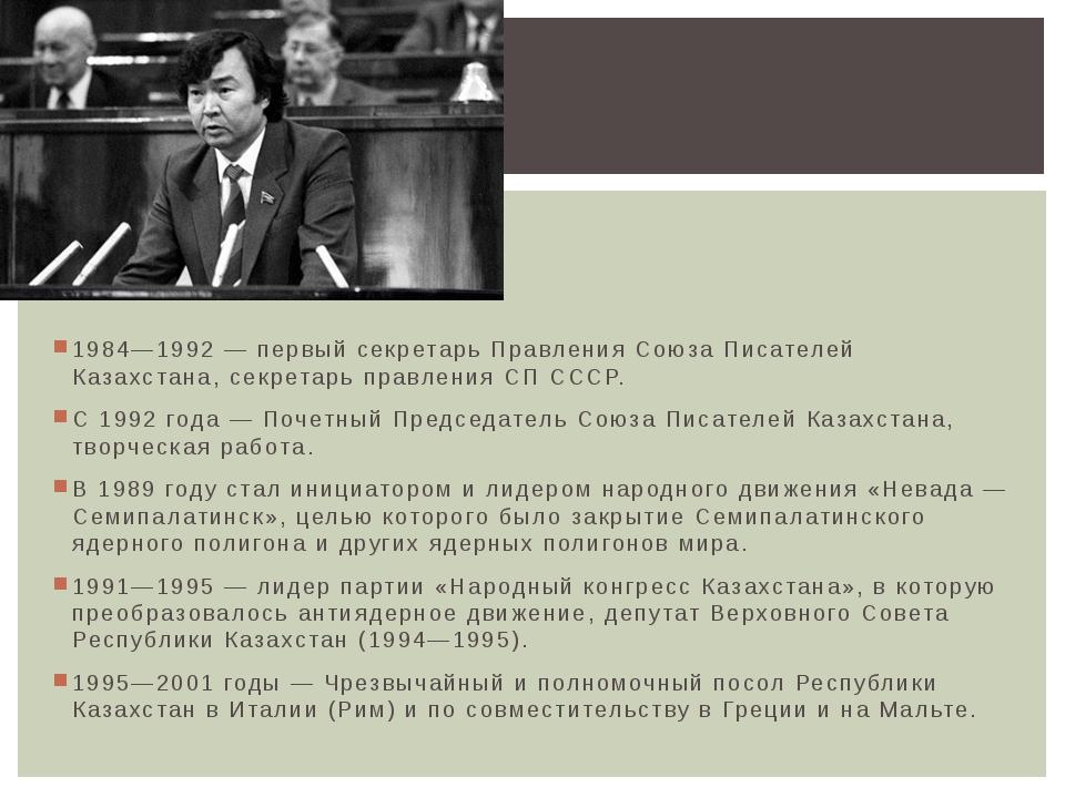 1984—1992 — первый секретарь Правления Союза Писателей Казахстана, секретарь...