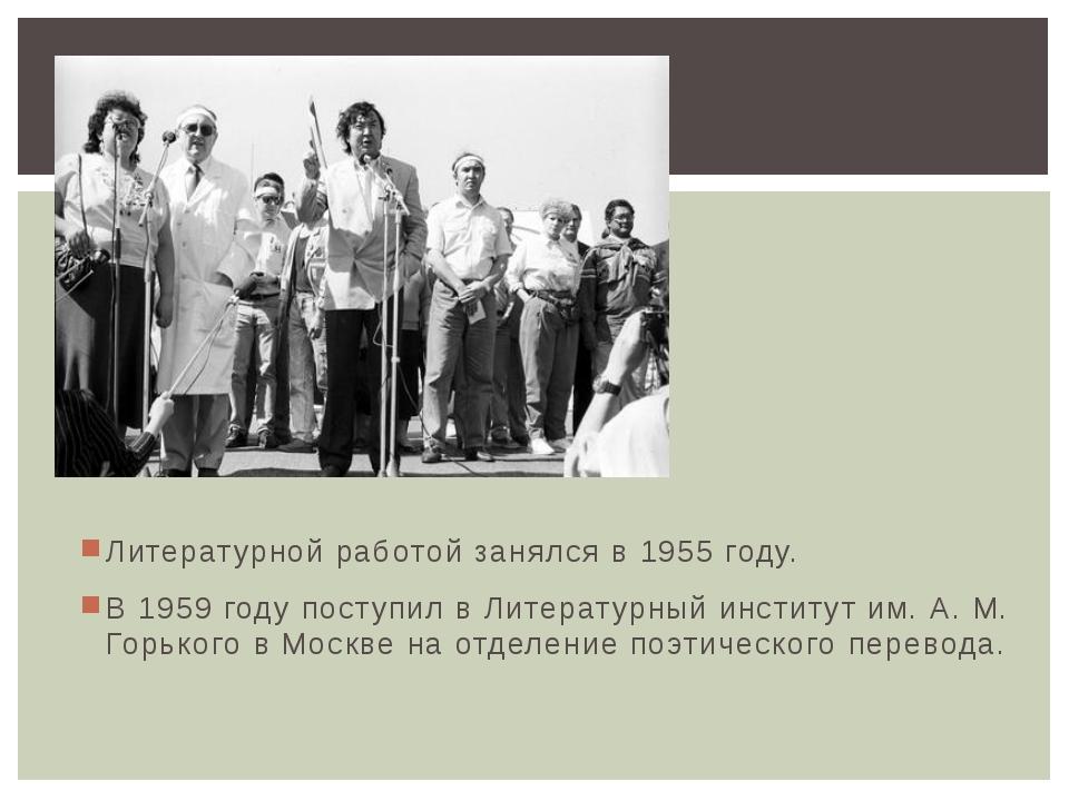 Литературной работой занялся в 1955 году. В 1959 году поступил в Литературный...