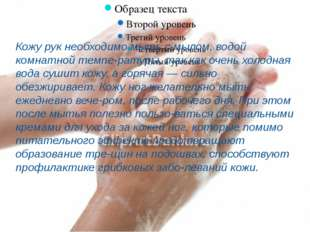 Кожу рук необходимо мыть с мылом, водой комнатной температуры, так как очень