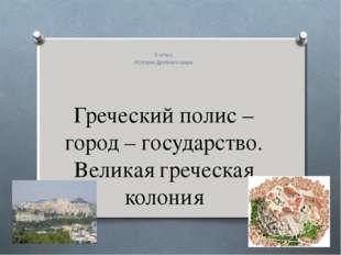 Греческий полис – город – государство. Великая греческая колония 5 класс Исто