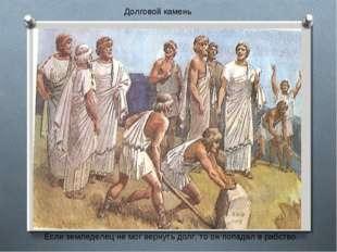 Если земледелец не мог вернуть долг, то он попадал в рабство. Долговой камень