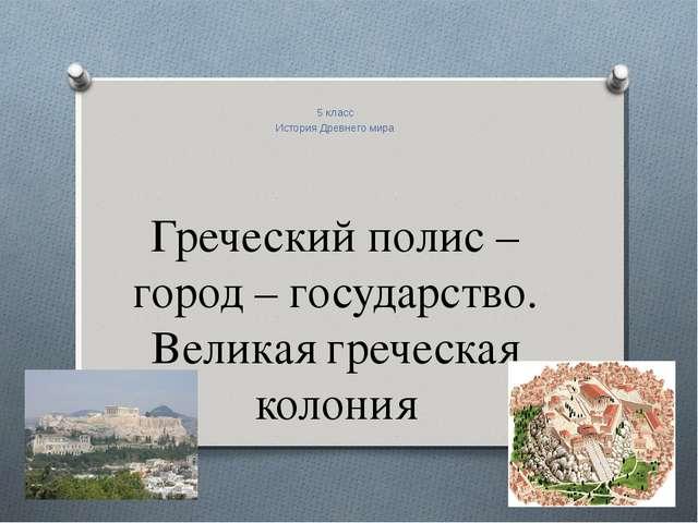 Греческий полис – город – государство. Великая греческая колония 5 класс Исто...