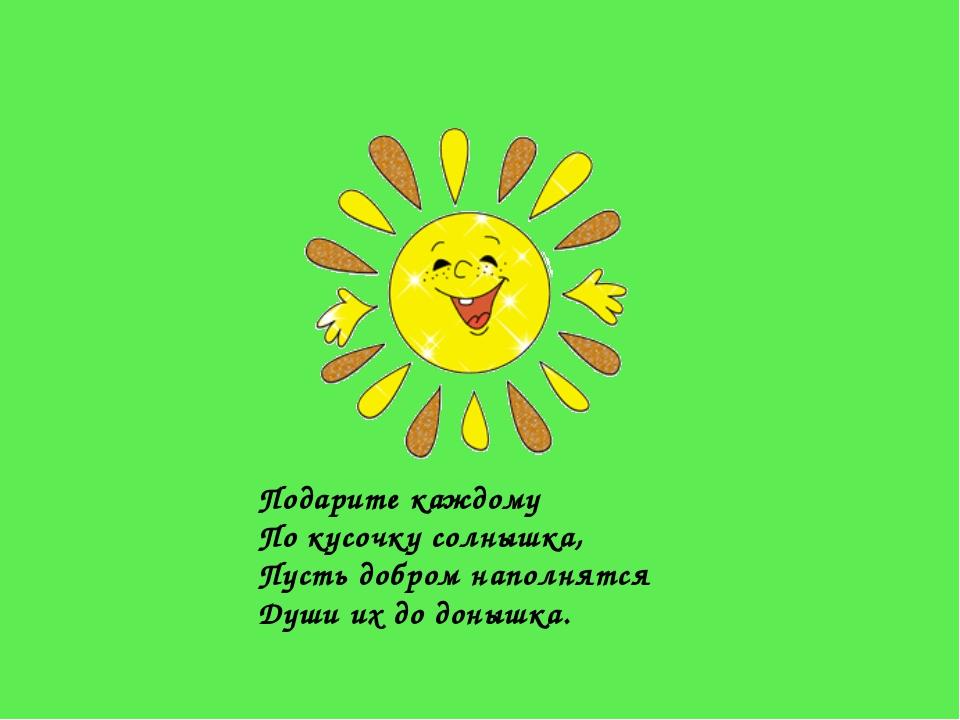 Подарите каждому По кусочку солнышка, Пусть добром наполнятся Души их до доны...