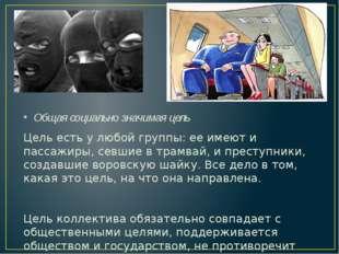 Общая социально значимая цель Цель есть у любой группы: ее имеют и пассажиры