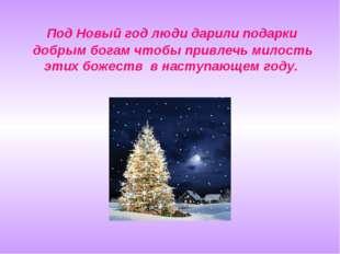 Под Новый год люди дарили подарки добрым богам чтобы привлечь милость этих б