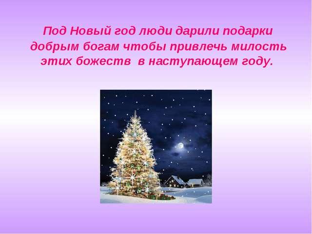 Под Новый год люди дарили подарки добрым богам чтобы привлечь милость этих б...