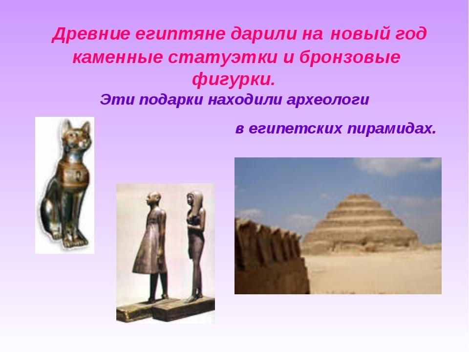 Древние египтяне дарили на новый год каменные статуэтки и бронзовые фигурки....