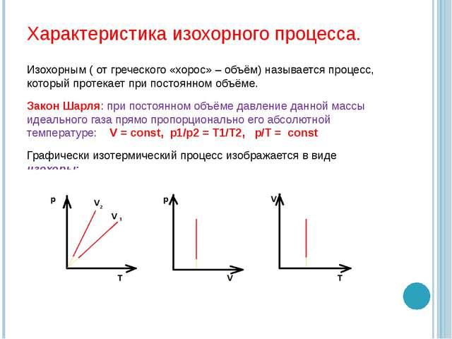 Характеристика изохорного процесса. Изохорным ( от греческого «хорос» – объём...