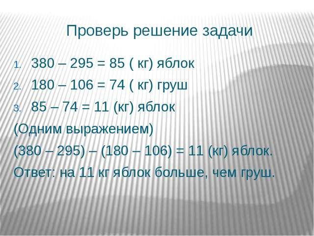 Проверь решение задачи 380 – 295 = 85 ( кг) яблок 180 – 106 = 74 ( кг) груш 8...