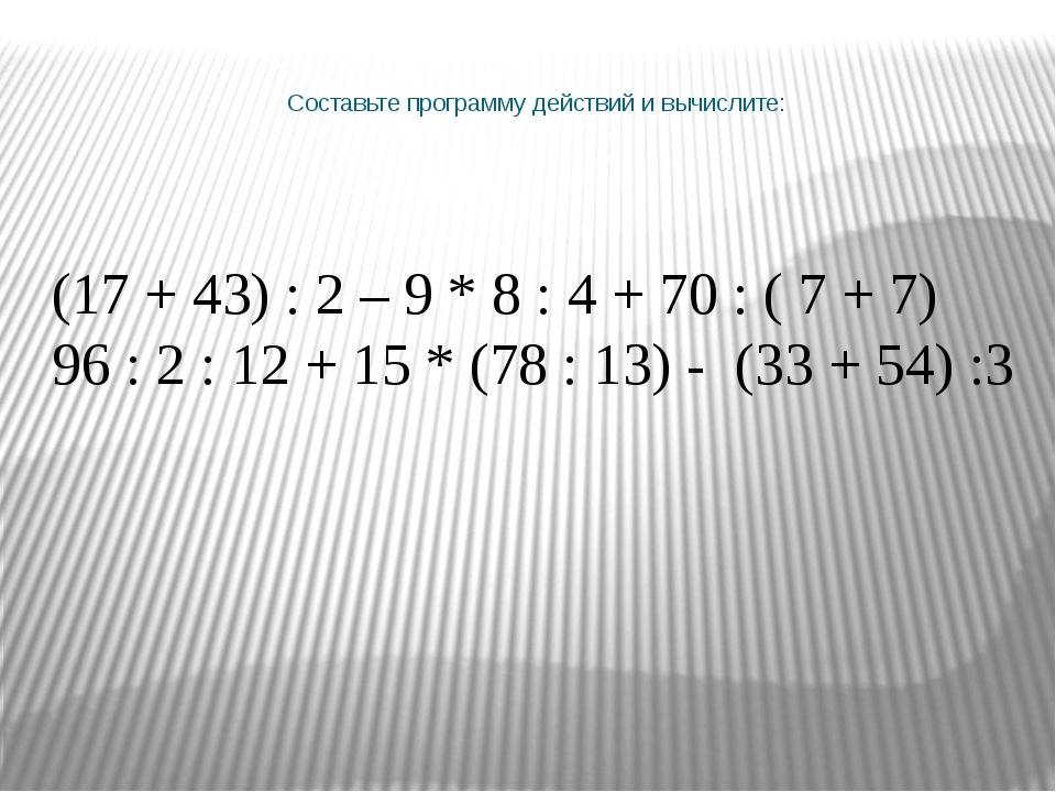 (17 + 43) : 2 – 9 * 8 : 4 + 70 : ( 7 + 7) 96 : 2 : 12 + 15 * (78 : 13) - (33...
