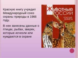 Красную книгу учредил Международный союз охраны природы в 1966 году. В нее за