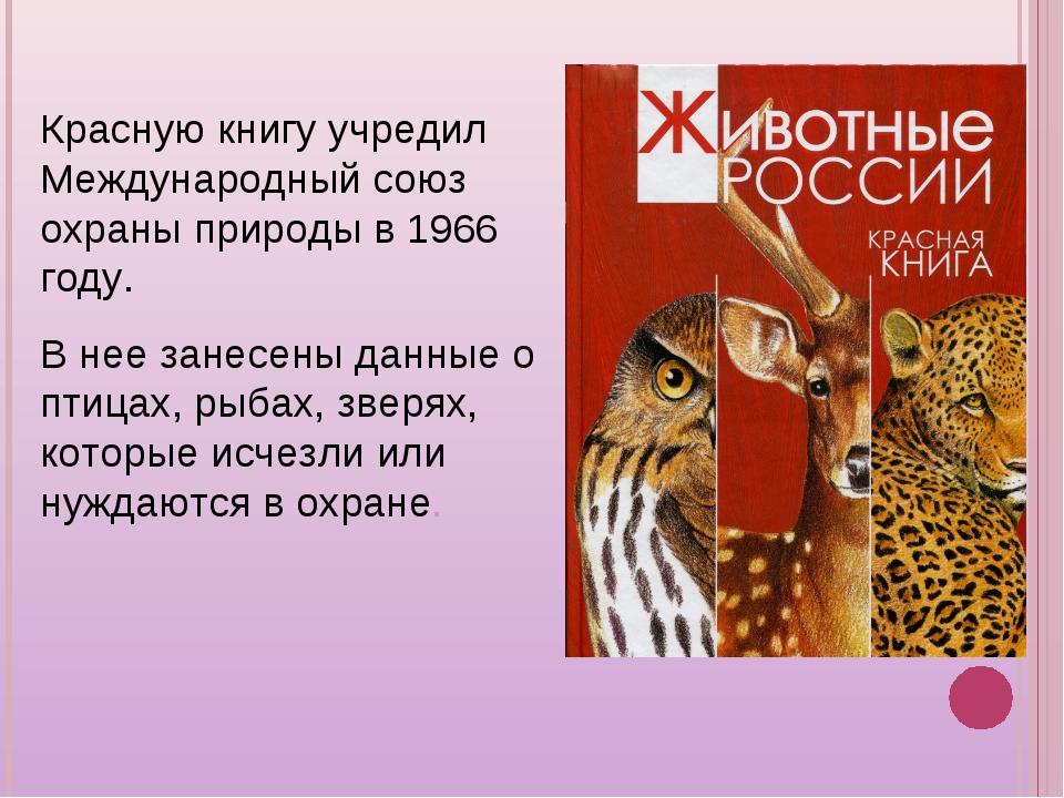 Красную книгу учредил Международный союз охраны природы в 1966 году. В нее за...