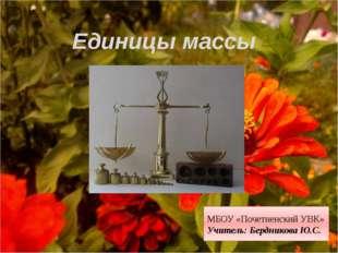 Единицы массы МБОУ «Почетненский УВК» Учитель: Бердникова Ю.С.