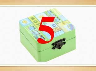 5 -К нам на урок принесли шкатулку. А почему шкатулка именно зелёного цвета д