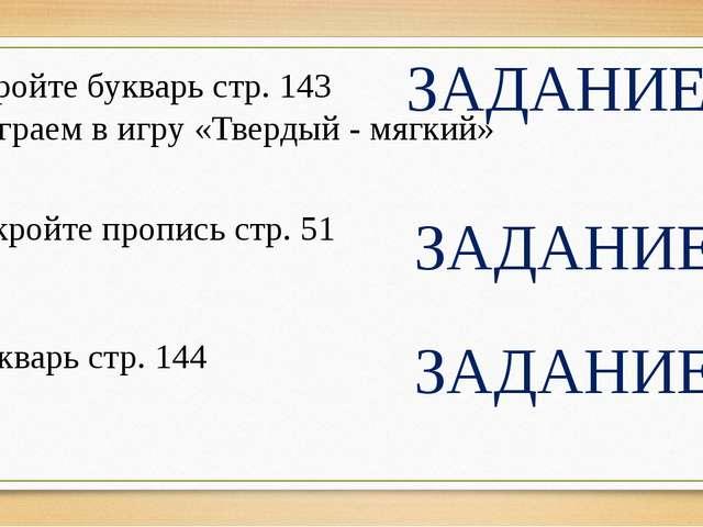 Откройте букварь стр. 143 Поиграем в игру «Твердый - мягкий» ЗАДАНИЕ 2 ЗАДАНИ...