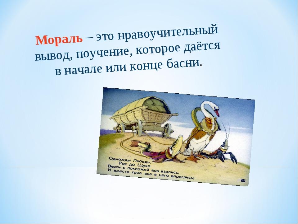 Мораль – это нравоучительный вывод, поучение, которое даётся в начале или кон...