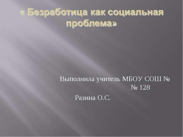 Выполнила учитель МБОУ СОШ № № 128 Разина О.С.