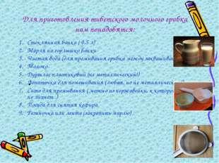 Для приготовления тибетского молочного грибка нам понадобятся: Стеклянная бан