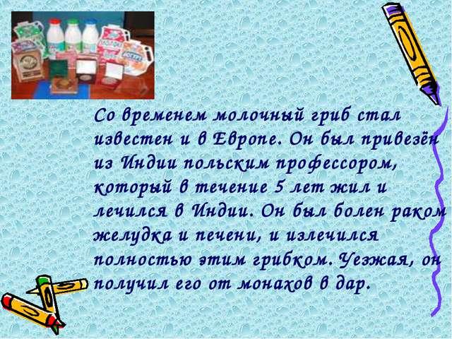 Со временем молочный гриб стал известен и в Европе. Он был привезён из Индии...