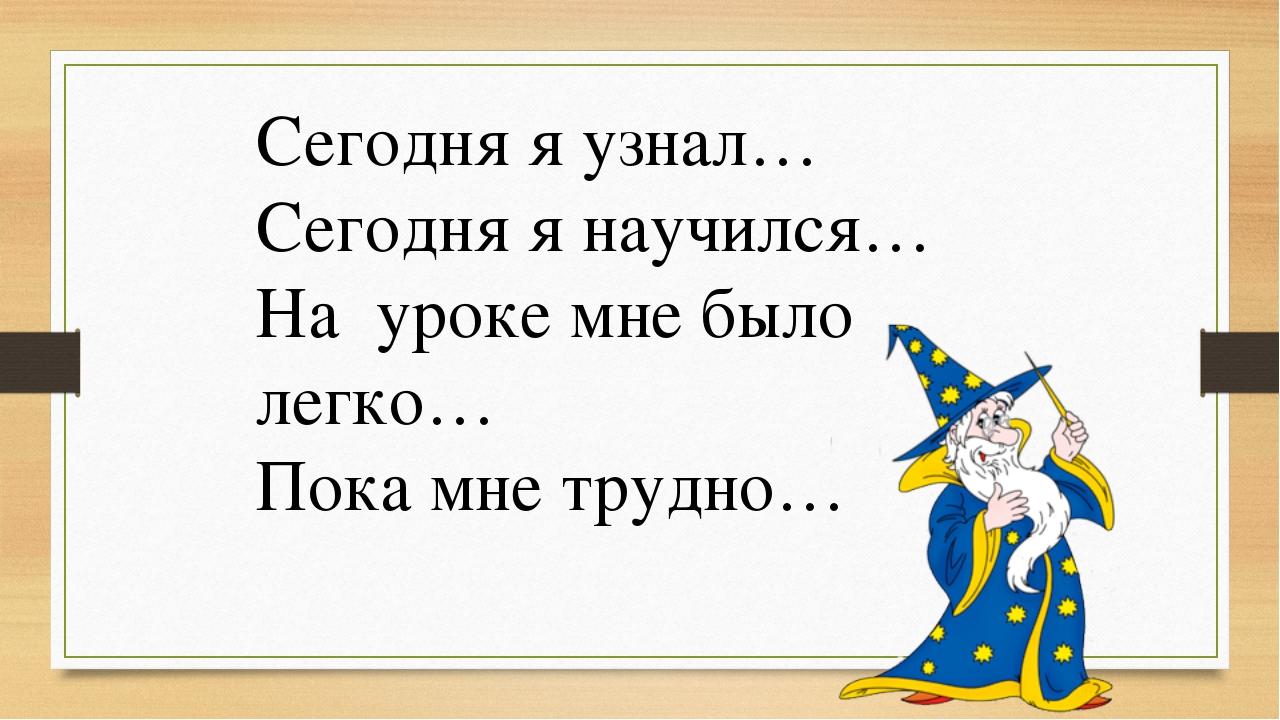 Сегодня я узнал… Сегодня я научился… На уроке мне было легко… Пока мне трудно...