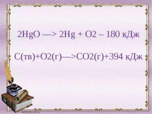 2HgO —> 2Hg + O2 – 180 кДж С(тв)+O2(г)—>СO2(г)+394 кДж