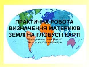 ПРАКТИЧНА РОБОТА ВИЗНАЧЕННЯ МАТЕРИКІВ ЗЕМЛІ НА ГЛОБУСІ І КАРТІ Підготувала вч