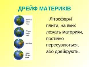 ДРЕЙФ МАТЕРИКІВ Літосферні плити, на яких лежать материки, постійно пересува