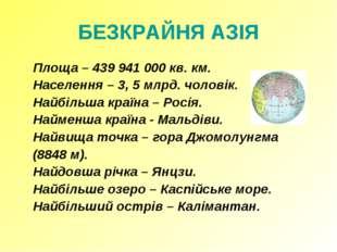 БЕЗКРАЙНЯ АЗІЯ Площа – 439 941 000 кв. км. Населення – 3, 5 млрд. чоловік.