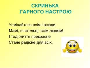 СКРИНЬКА ГАРНОГО НАСТРОЮ  Усміхайтесь всім і всюди: Мамі, вчительці, всім