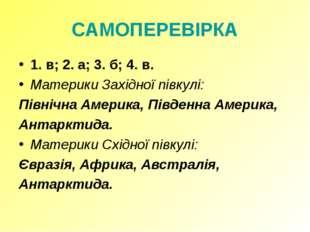 САМОПЕРЕВІРКА 1. в; 2. а; 3. б; 4. в. Материки Західної півкулі: Північна Аме