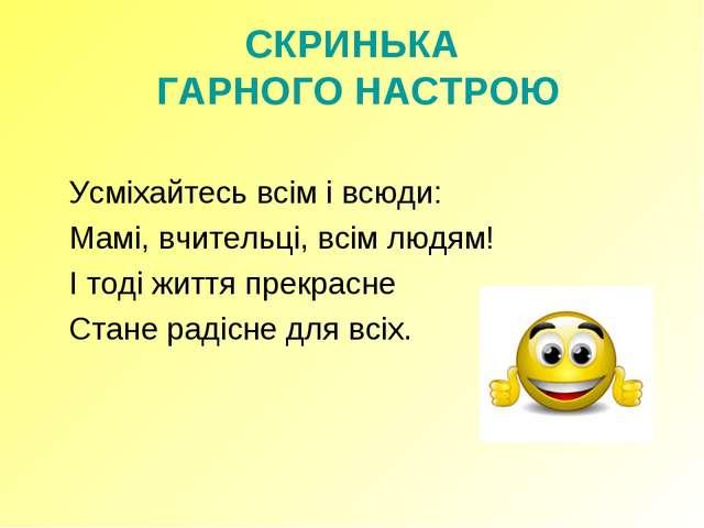 СКРИНЬКА ГАРНОГО НАСТРОЮ  Усміхайтесь всім і всюди: Мамі, вчительці, всім...