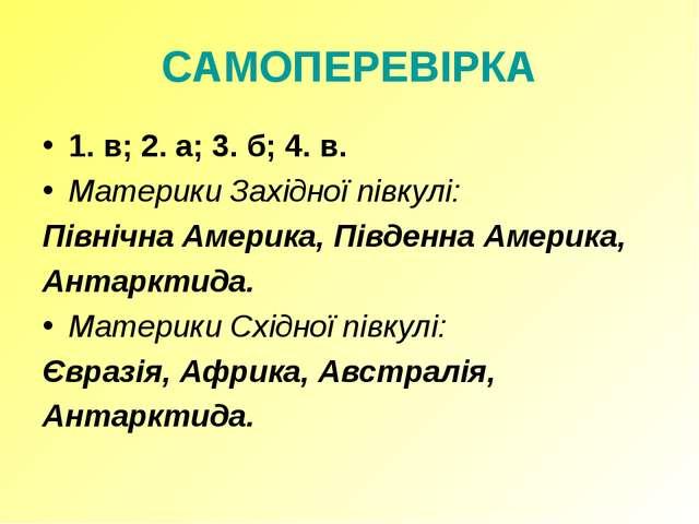 САМОПЕРЕВІРКА 1. в; 2. а; 3. б; 4. в. Материки Західної півкулі: Північна Аме...