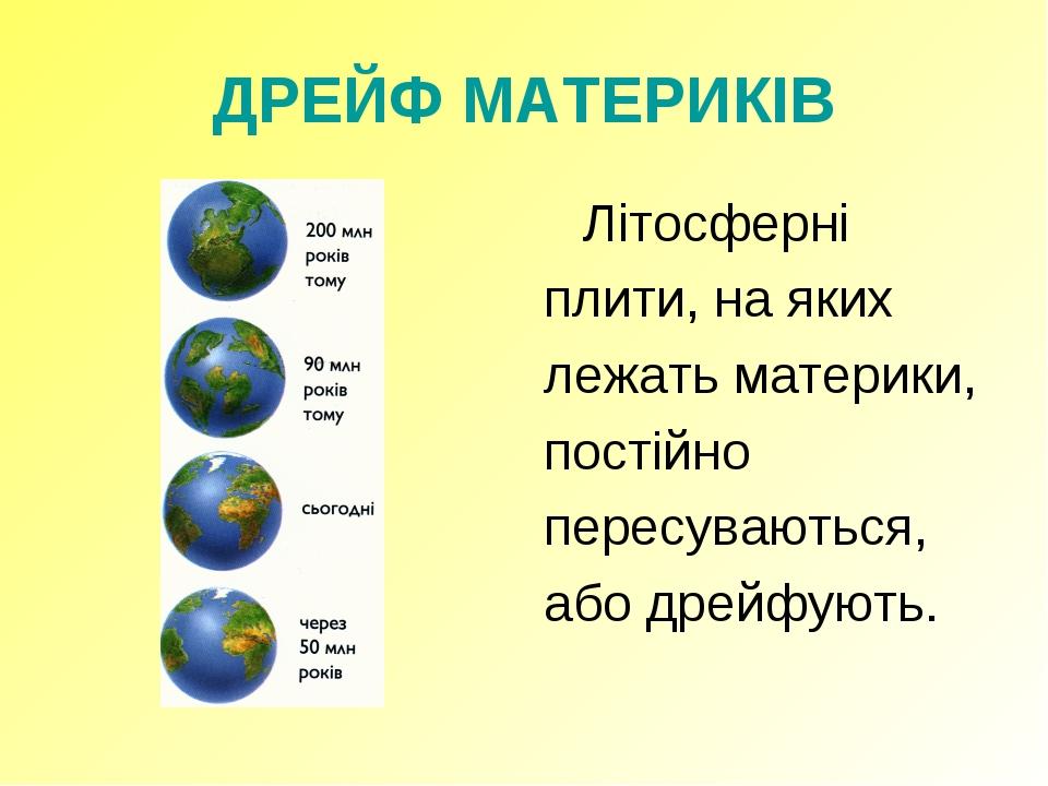 ДРЕЙФ МАТЕРИКІВ Літосферні плити, на яких лежать материки, постійно пересува...