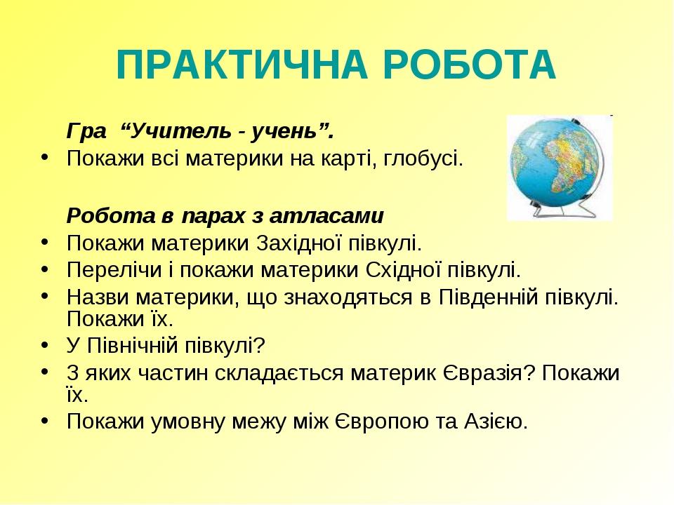 "ПРАКТИЧНА РОБОТА Гра ""Учитель - учень"". Покажи всі материки на карті, глобус..."