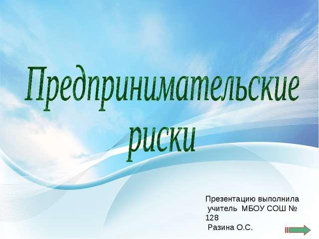 Презентацию выполнила учитель МБОУ СОШ № 128 Разина О.С.
