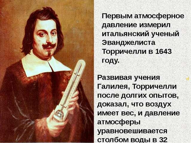 Первым атмосферное давление измерил итальянский ученый Эванджелиста Торричелл...