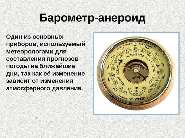 Барометр-анероид Один из основных приборов, используемый метеорологами для со...