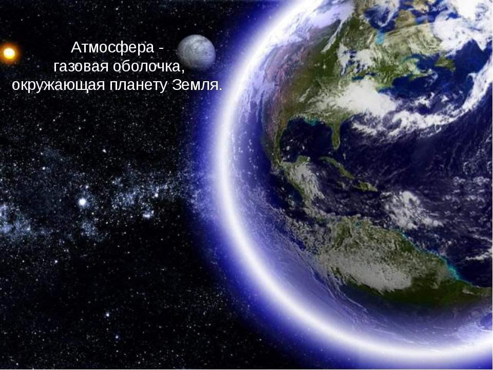 Атмосфера - газовая оболочка, окружающая планету Земля.