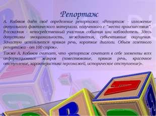 Репортаж А. Кобяков даёт своё определение репортажа: «Репортаж - изложение а