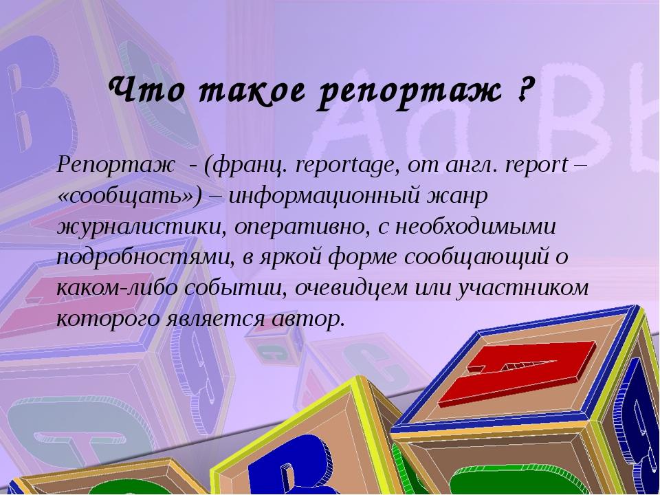 Что такое репортаж ? Репортаж - (франц. reportage, от англ. report – «сообщат...