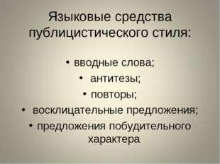 Языковые средства публицистического стиля: вводные слова; антитезы; повторы;