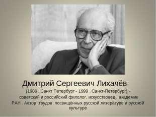 Дмитрий Сергеевич Лихачёв (1906 , Санкт Петербург - 1999 , Санкт-Петербург)