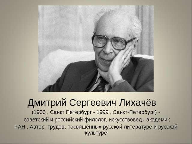 Дмитрий Сергеевич Лихачёв (1906 , Санкт Петербург - 1999 , Санкт-Петербург)...