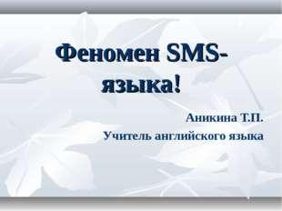 Феномен SMS-языка! Аникина Т.П. Учитель английского языка